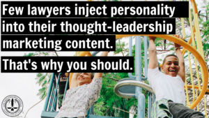 Few lawyers inject personality into their thought-leadership marketing content. That's why you should.