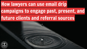 How lawyers can use email drip campaigns to engage past, present, and future clients and referral sources
