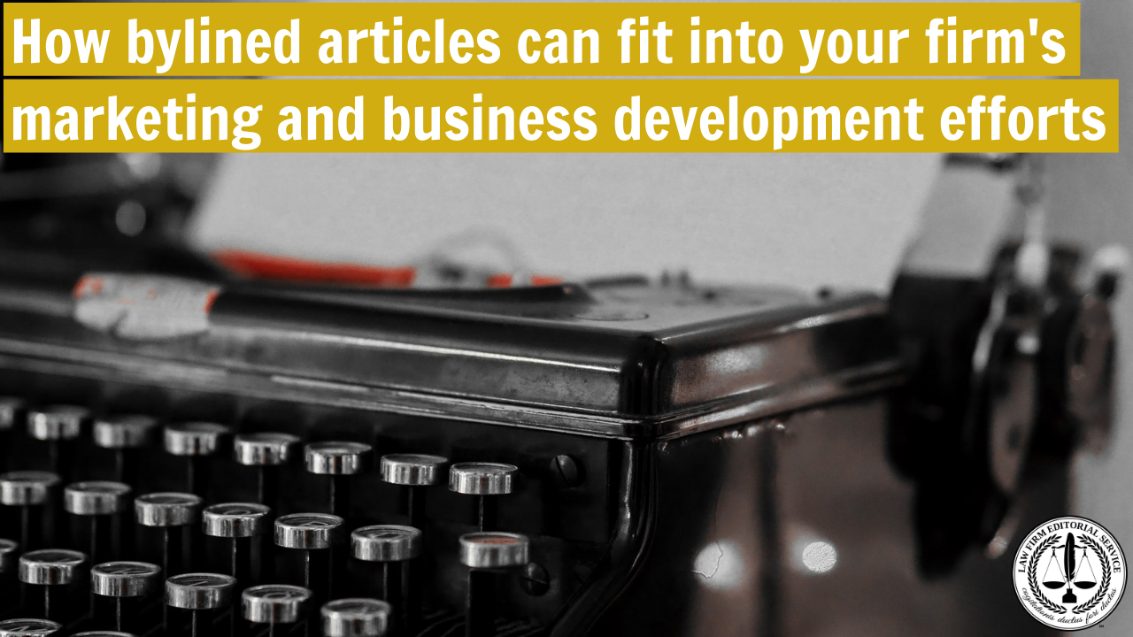 How bylined articles can fit into your firm's marketing and business development efforts